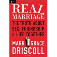 Real Marriage: The Truth About Sex, Friendship & Life Together by Driscoll, Mark; Driscoll, Grace, 9781400205387