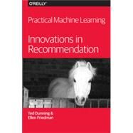 Practical Machine Learning: Innovations in Recommendation by Dunning, Ted; Friedman, Ellen, 9781491915387