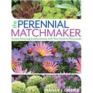 The Perennial Matchmaker Create Amazing Combinations with Your Favorite Perennials by Ondra, Nancy J., 9781623365387