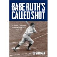 Babe Ruth's Called Shot The Myth and Mystery of Baseball's Greatest Home Run by Sherman, Ed, 9780762785391