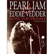 PEARL JAM AND EDDIE VEDDER None Too Fragile by Clarke, Martin, 9780859655392