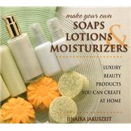 Make Your Own Soaps, Lotions, & Moisturizers Luxury Beauty Products You Can Create at Home by Jakuszeit, Jinaika, 9780811715393
