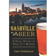 Nashville Beer: A Heady History of Music City Brewing by Chamberlain, Chris, 9781626195394