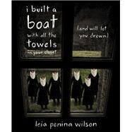 I Built a Boat With All the Towels in Your Closet by Wilson, Leia Penina, 9781597095396