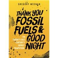 Thank You Fossil Fuels and Good Night by Meehan, Gregory, 9781607815396