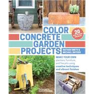 Color Concrete Garden Projects: Make Your Own Planters, Furniture, and Fire Pits Using Creative Techniques and Vibrant Finishes by Smith, Nathan; Snyder, Michael; Coleman, Charles, 9781604695397