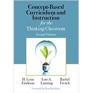Concept-based Curriculum and Instruction for the Thinking Classroom by Erickson, H. Lynn; Lanning, Lois A.; French, Rachel; Ritchhart, Ron, 9781506355399