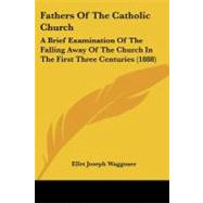 Fathers of the Catholic Church : A Brief Examination of the Falling Away of the Church in the First Three Centuries (1888) by Waggoner, Ellet Joseph, 9781104055400