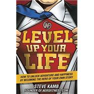 Level Up Your Life How to Unlock Adventure and Happiness by Becoming the Hero of Your Own Story by Kamb, Steve, 9781623365400