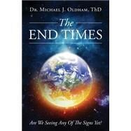 The End Times: Are We Seeing Any of the Signs Yet? by Oldham, Michael J., 9781634185400
