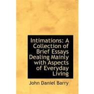 Intimations : A Collection of Brief Essays Dealing Mainly with Aspects of Everyday Living by Barry, John Daniel, 9780554905402