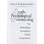 Depth-Psychological Understanding: The Methodologic Grounding of Clinical Interpretations by Rubovits-Seitz; Philip F. D., 9781138005402