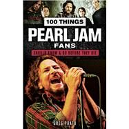 100 Things Pearl Jam Fans Should Know & Do Before They Die by Prato, Greg; Pinfield, Matt, 9781629375403