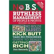 No B.S. Ruthless Management of People and Profits No Holds Barred, Kick Butt, Take-No-Prisoners Guide to Really Getting Rich by Kennedy, Dan S., 9781599185408