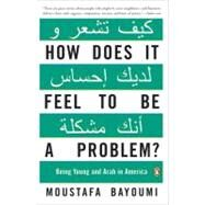 How Does It Feel to Be a Problem? : Being Young and Arab in America by Bayoumi, Moustafa (Author), 9780143115410