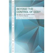 Beyond the Control of God? Six Views on The Problem of God and Abstract Objects by Gould, Paul, 9781623565411