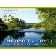 The Raritan River: Our Landscape, Our Legacy by Shaw, Judy Auer; Greenberg, Michael R., 9780813565415