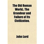 The Old Roman World: The Grandeur and Failure of Its Civilization by Lord, John, 9781153715416