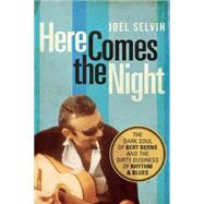 Here Comes the Night The Dark Soul of Bert Berns and the Dirty Business of Rhythm and Blues by Selvin, Joel, 9781619025417