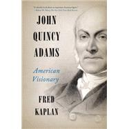 John Quincy Adams: American Visionary by Kaplan, Fred, 9780061915420