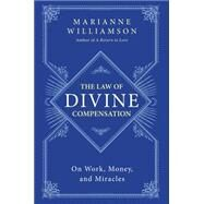 The Law of Divine Compensation: On Work, Money, and Miracles by Williamson, Marianne, 9780062205421