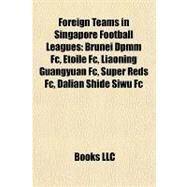 Foreign Teams in Singapore Football Leagues : Brunei Dpmm Fc, Etoile Fc, Liaoning Guangyuan Fc, Super Reds Fc, Dalian Shide Siwu Fc by , 9781155195421