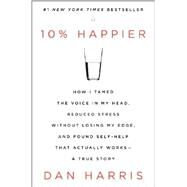 10% Happier: How I Tamed the Voice in My Head, Reduced Stress Without Losing My Edge, and Found Self-help That Actually Works: A True Story by Harris, Dan, 9780062265425