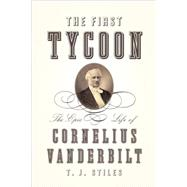 First Tycoon : The Epic Life of Cornelius Vanderbilt by STILES, T.J., 9780375415425