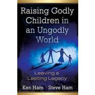 Raising Godly Children in an Ungodly World: Leaving a Lasting Legacy by Ham, Ken, 9780890515426