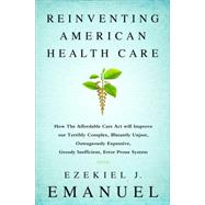Reinventing American Health Care: How the Affordable Care Act Will Improve Our Terribly Complex, Blatantly Unjust, Outrageously Expensive, Grossly Inefficient, Error Prone System by Emanuel, Ezekiel J., 9781610395427