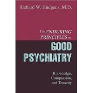 The Enduring Principles Of Good Psychiatry: Knowledge, Compassion, And Tenacity by Hudgens, Richard W., M.D., 9780595335428