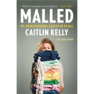 Malled : My Unintentional Career in Retail by Kelly, Caitlin, 9781591845430