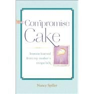 Compromise Cake Lessons Learned from My Mother's Recipe Box by Spiller, Nancy, 9781619025431