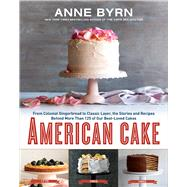 American Cake From Colonial Gingerbread to Classic Layer, the Stories and Recipes Behind More Than 125 of Our Best-Loved Cakes by Byrn, Anne, 9781623365431