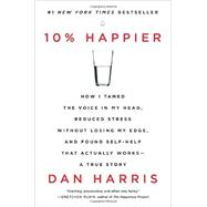 10% Happier: How I Tamed the Voice in My Head, Reduced Stress Without Losing My Edge, and Found Self-help That Actually Works: A True Story by Harris, Dan, 9780062265432