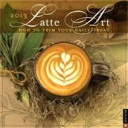 Latte Art 2013 Wall Calendar How to Trim Your Daily Treat by Deferio, Chris; Stoianoff, Kelcey, 9780789325433