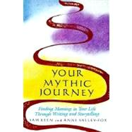 Your Mythic Journey : Finding Meaning in Your Life Through Writing and Storytelling by Keen, Sam (Author), 9780874775433