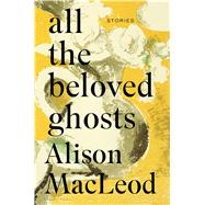 All the Beloved Ghosts by MacLeod, Alison, 9781632865434