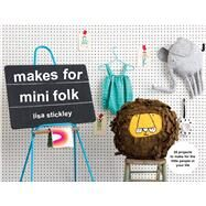 Makes for Mini Folk 25 Projects to Make for the Little People in Your Life by Stickley, Lisa, 9781911595434