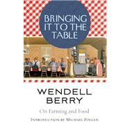 Bringing It to the Table On Farming and Food by Berry, Wendell; Pollan, Michael, 9781582435435