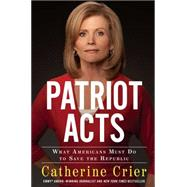 Patriot Acts: What Americans Must Do to Save the Republic by Crier, Catherine, 9781439195437