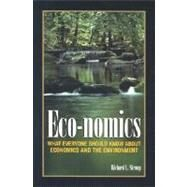 Eco-Nomics : What Everyone Should Know about Economics and the Environment