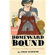 Homeward Bound Why Women Are Embracing the New Domesticity by Matchar, Emily, 9781451665444