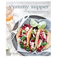 Yummy Supper 100 Fresh, Luscious & Honest Recipes from a Gluten-Free Omnivore by Scott, Erin, 9781609615444