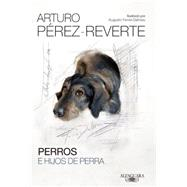 Perros e hijos de perra / Dogs and Bastards by Perez-Reverte, Arturo, 9786071135445