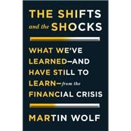 The Shifts and the Shocks What We?ve Learned?and Have Still to Learn?From the Financial Crisis by Wolf, Martin, 9781594205446