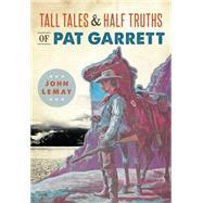 Tall Tales & Half Truths of Pat Garrett by Lemay, John, 9781467135450