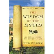 The Wisdom of the Myths: How Greek Mythology Can Change Your Life by Ferry, Luc; Cuffe, Theo, 9780062215451
