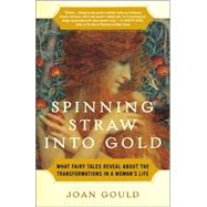 Spinning Straw into Gold : What Fairy Tales Reveal about the Transformations in a Woman's Life