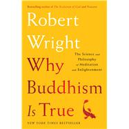 Why Buddhism is True The Science and Philosophy of Meditation and Enlightenment by Wright, Robert, 9781439195451